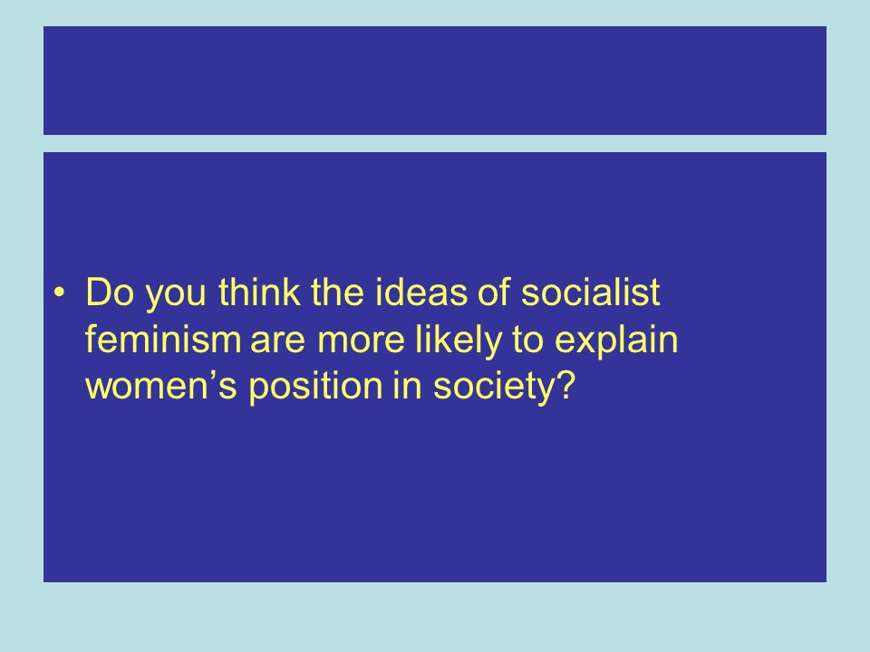 Do you think the ideas of socialist feminism are more likely to explain women's position in society