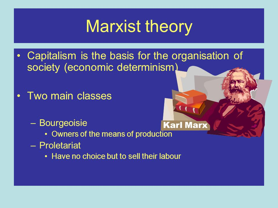 Marxist theory Capitalism is the basis for the organisation of society (economic determinism) Two main classes.