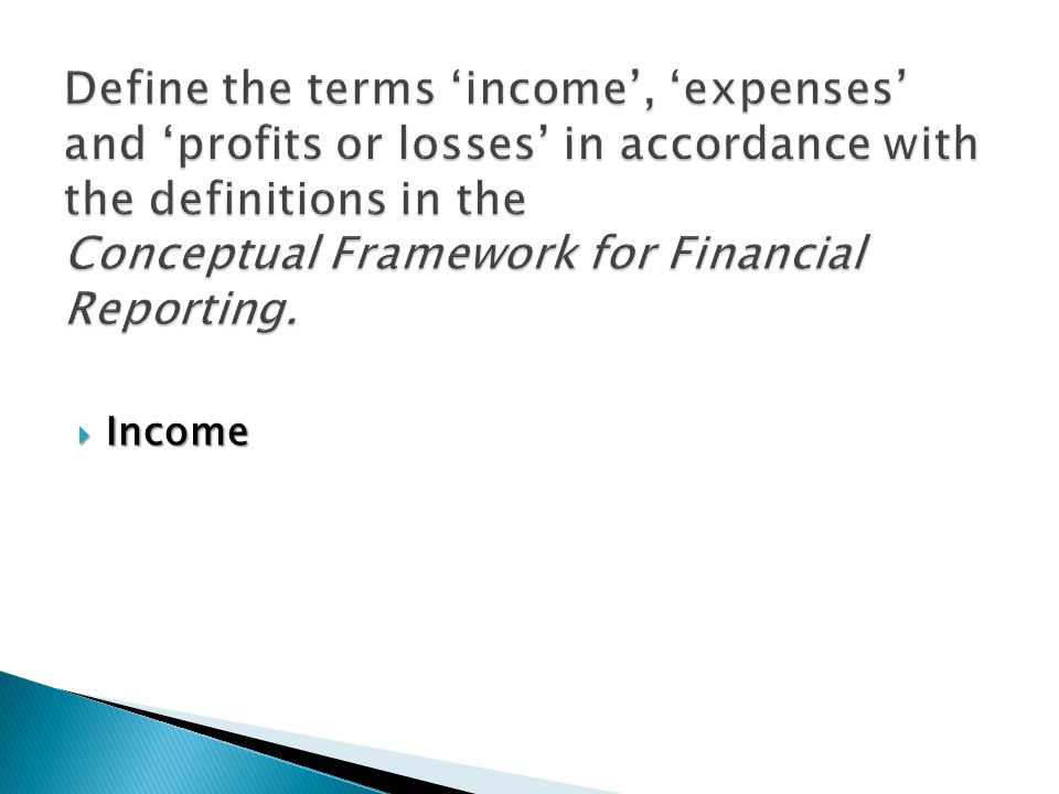 Define the terms 'income', 'expenses' and 'profits or losses' in accordance with the definitions in the Conceptual Framework for Financial Reporting.