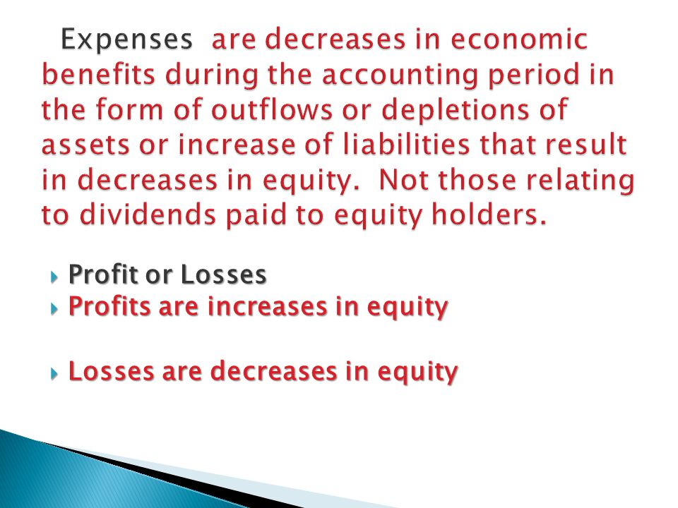 Expenses are decreases in economic benefits during the accounting period in the form of outflows or depletions of assets or increase of liabilities that result in decreases in equity. Not those relating to dividends paid to equity holders.