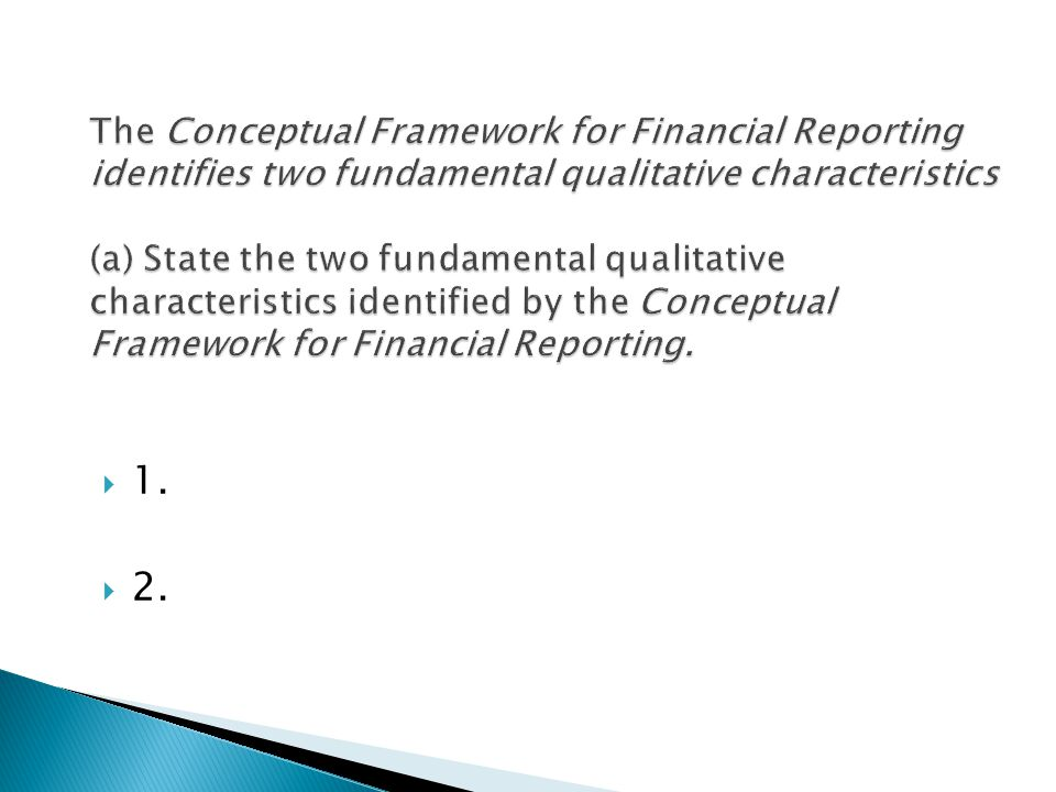 The Conceptual Framework for Financial Reporting identifies two fundamental qualitative characteristics (a) State the two fundamental qualitative characteristics identified by the Conceptual Framework for Financial Reporting.
