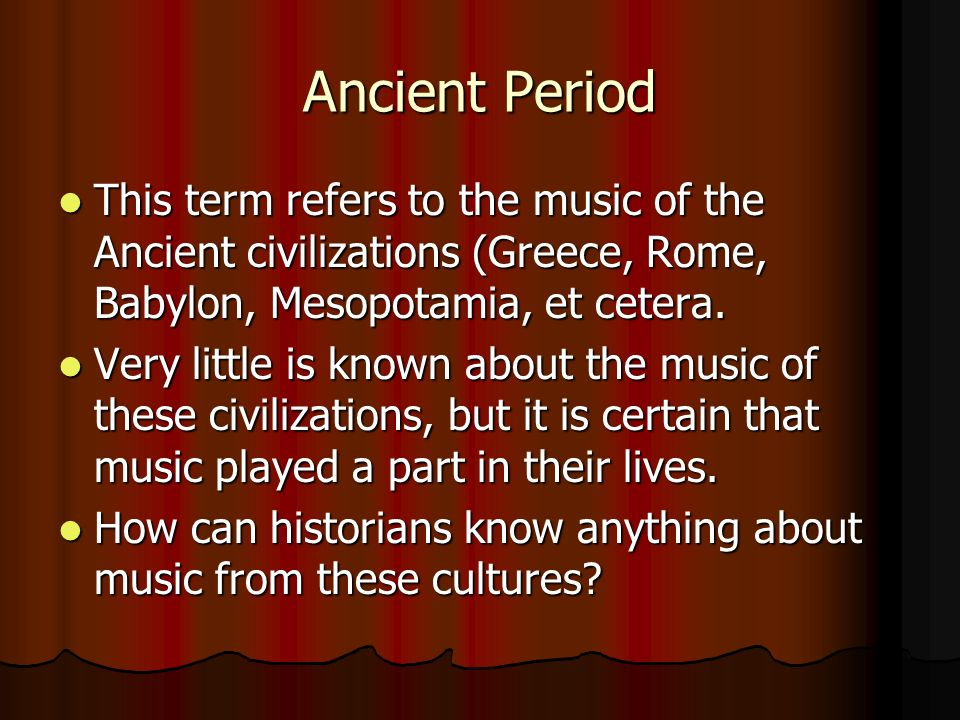 Ancient Period This term refers to the music of the Ancient civilizations (Greece, Rome, Babylon, Mesopotamia, et cetera.