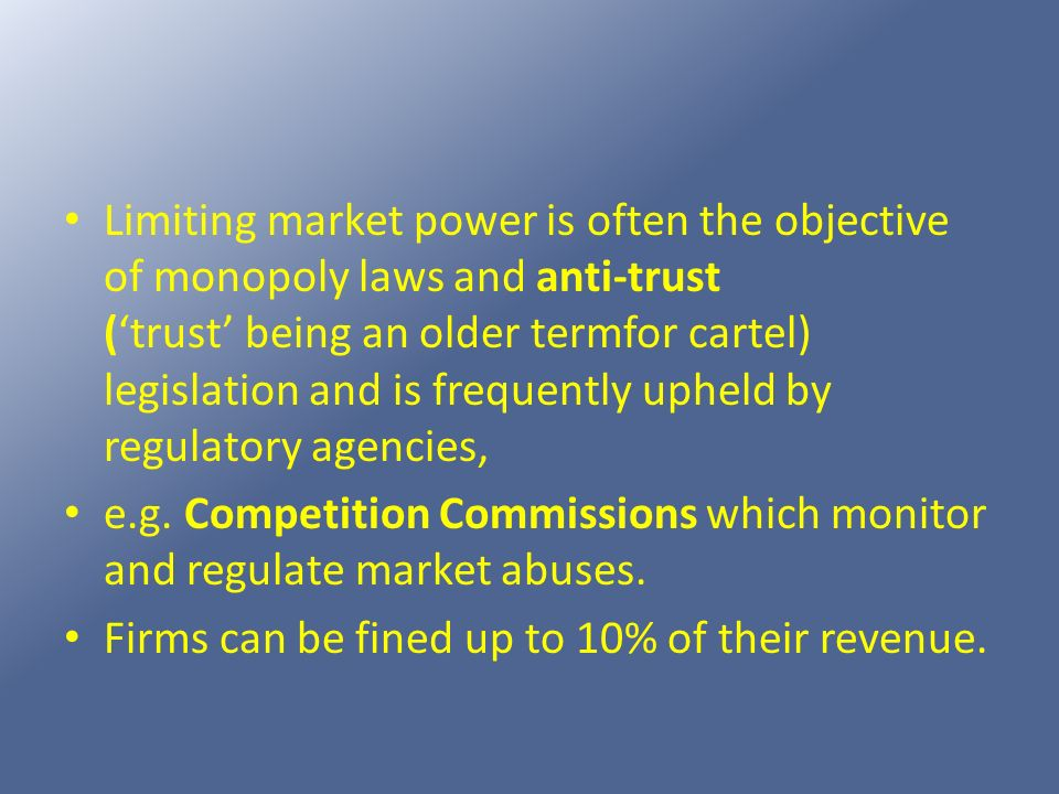 Limiting market power is often the objective of monopoly laws and anti-trust ('trust' being an older termfor cartel) legislation and is frequently upheld by regulatory agencies,