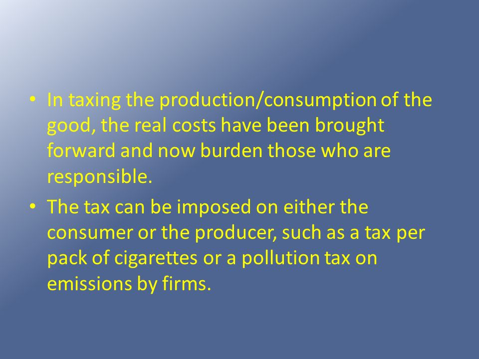 In taxing the production/consumption of the good, the real costs have been brought forward and now burden those who are responsible.