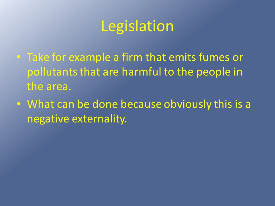 Legislation Take for example a firm that emits fumes or pollutants that are harmful to the people in the area.