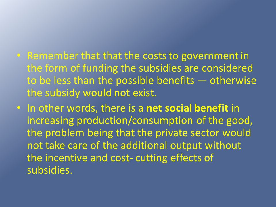 Remember that that the costs to government in the form of funding the subsidies are considered to be less than the possible benefits — otherwise the subsidy would not exist.