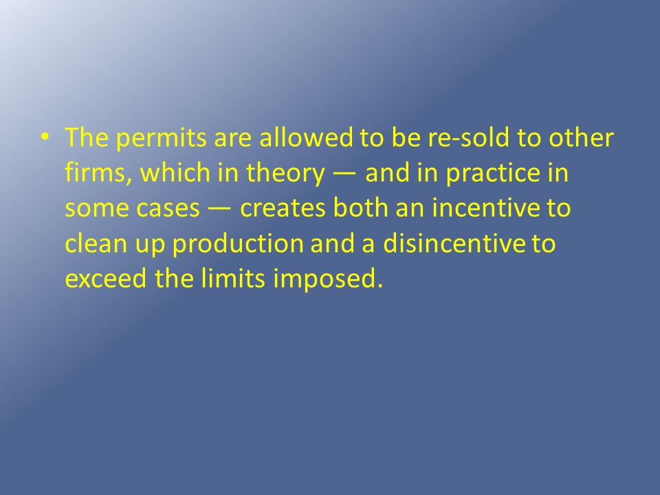The permits are allowed to be re-sold to other firms, which in theory — and in practice in some cases — creates both an incentive to clean up production and a disincentive to exceed the limits imposed.