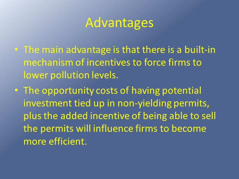 Advantages The main advantage is that there is a built-in mechanism of incentives to force firms to lower pollution levels.
