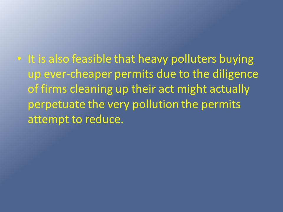It is also feasible that heavy polluters buying up ever-cheaper permits due to the diligence of firms cleaning up their act might actually perpetuate the very pollution the permits attempt to reduce.