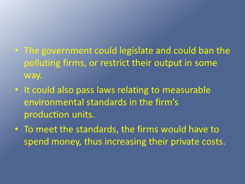 The government could legislate and could ban the polluting firms, or restrict their output in some way.