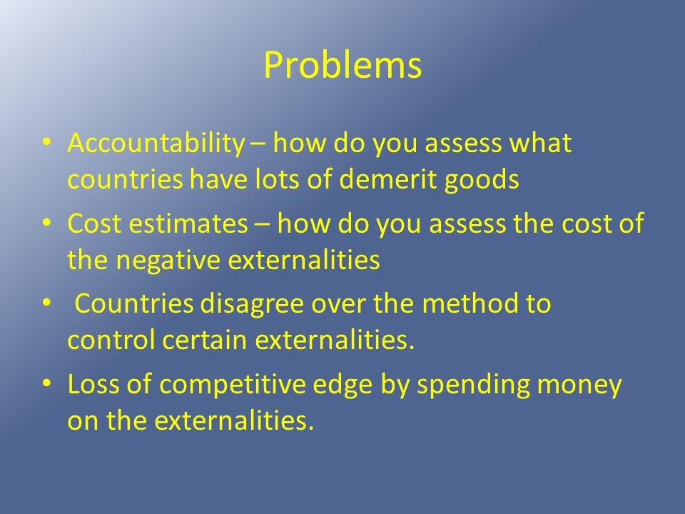 Problems Accountability – how do you assess what countries have lots of demerit goods.
