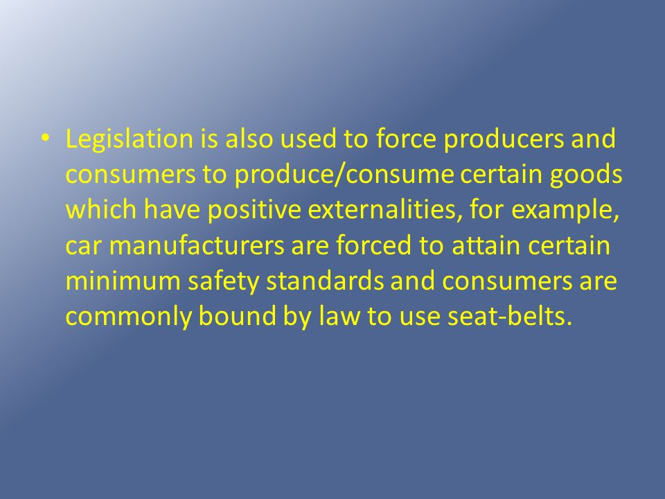 Legislation is also used to force producers and consumers to produce/consume certain goods which have positive externalities, for example, car manufacturers are forced to attain certain minimum safety standards and consumers are commonly bound by law to use seat-belts.
