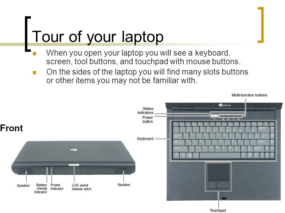 Tour of your laptop When you open your laptop you will see a keyboard, screen, tool buttons, and touchpad with mouse buttons.