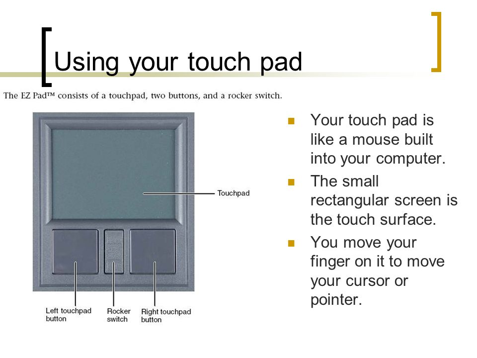 Using your touch pad Your touch pad is like a mouse built into your computer. The small rectangular screen is the touch surface.