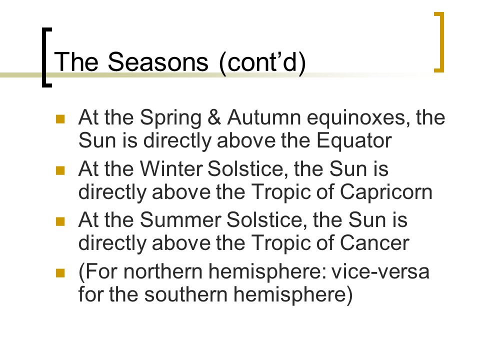 The Seasons (cont'd) At the Spring & Autumn equinoxes, the Sun is directly above the Equator.