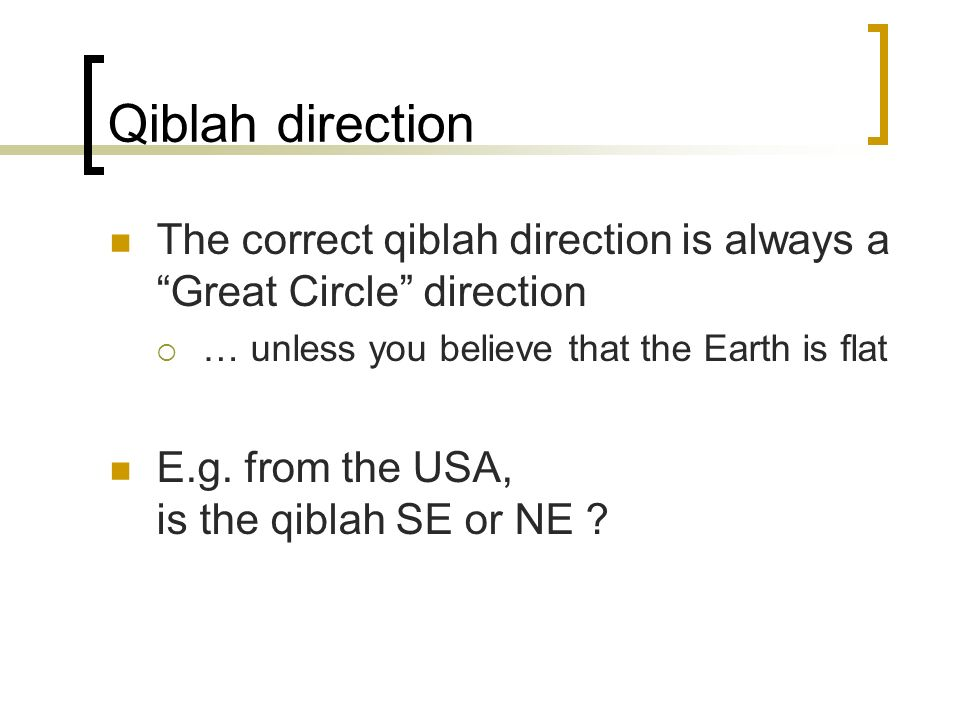 Qiblah direction The correct qiblah direction is always a Great Circle direction. … unless you believe that the Earth is flat.