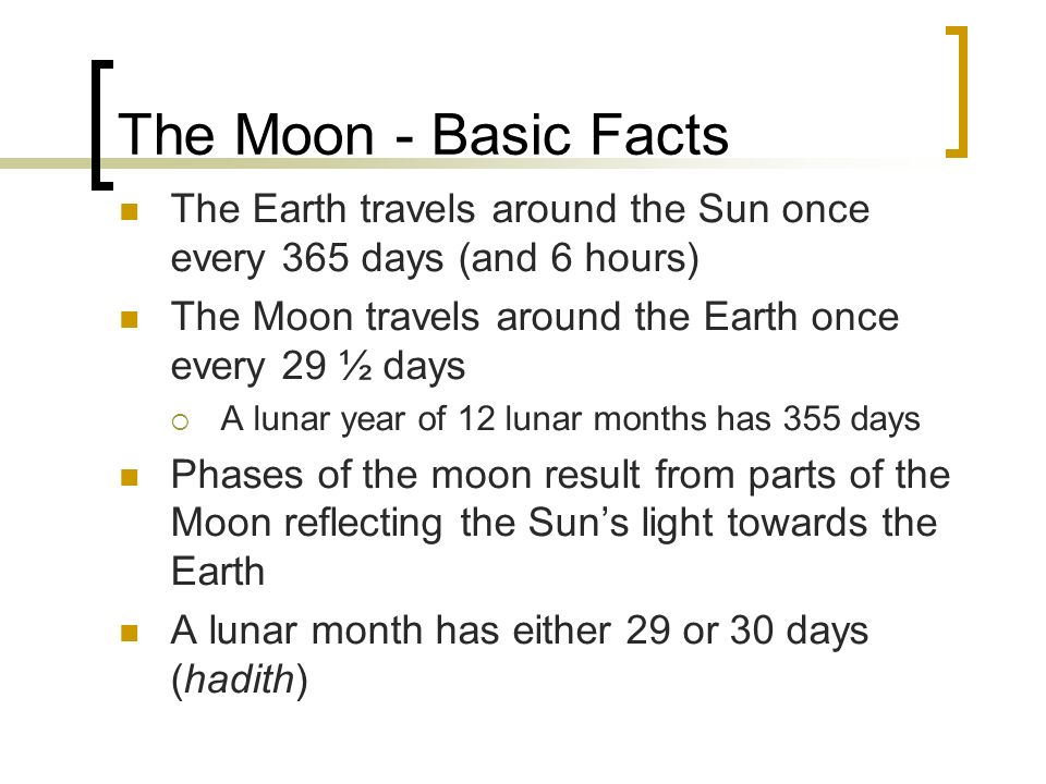 The Moon - Basic Facts The Earth travels around the Sun once every 365 days (and 6 hours) The Moon travels around the Earth once every 29 ½ days.