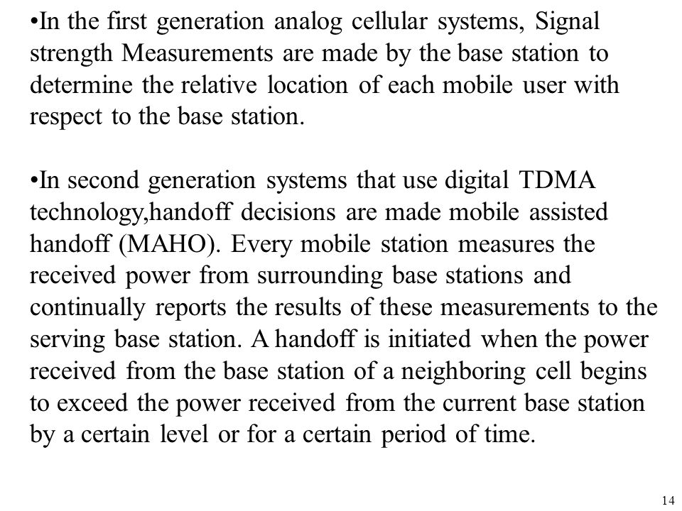 In the first generation analog cellular systems, Signal strength Measurements are made by the base station to determine the relative location of each mobile user with respect to the base station.