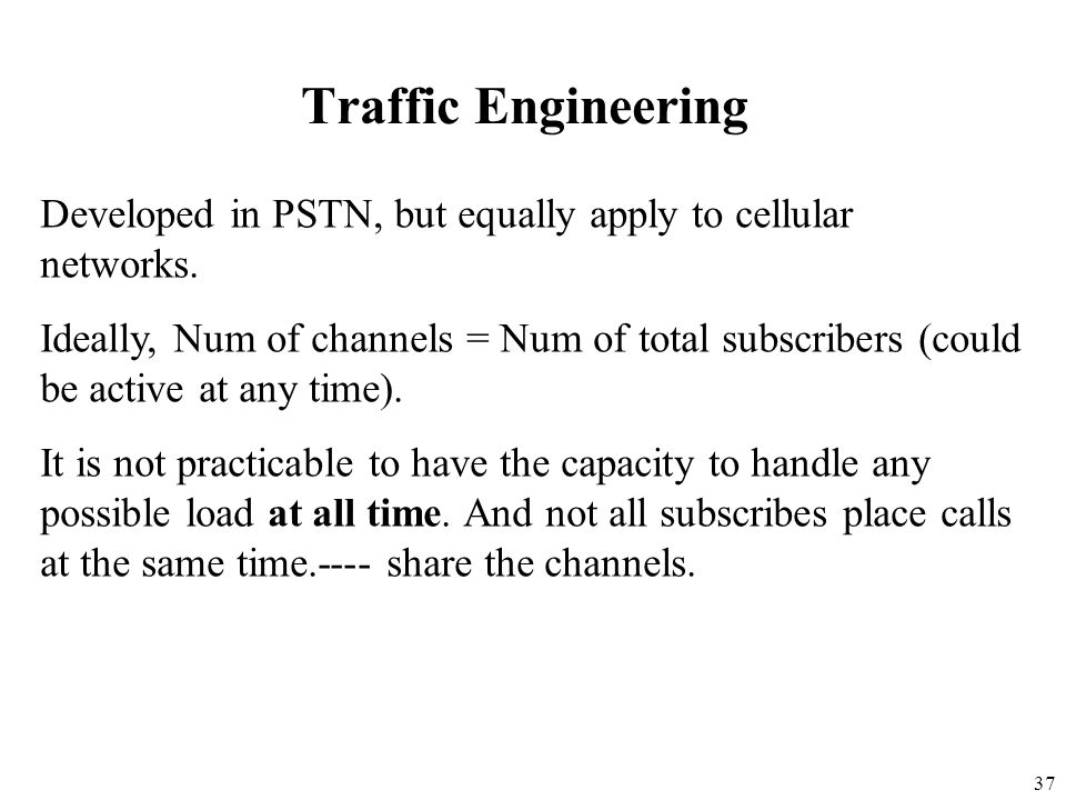 Traffic Engineering Developed in PSTN, but equally apply to cellular networks.