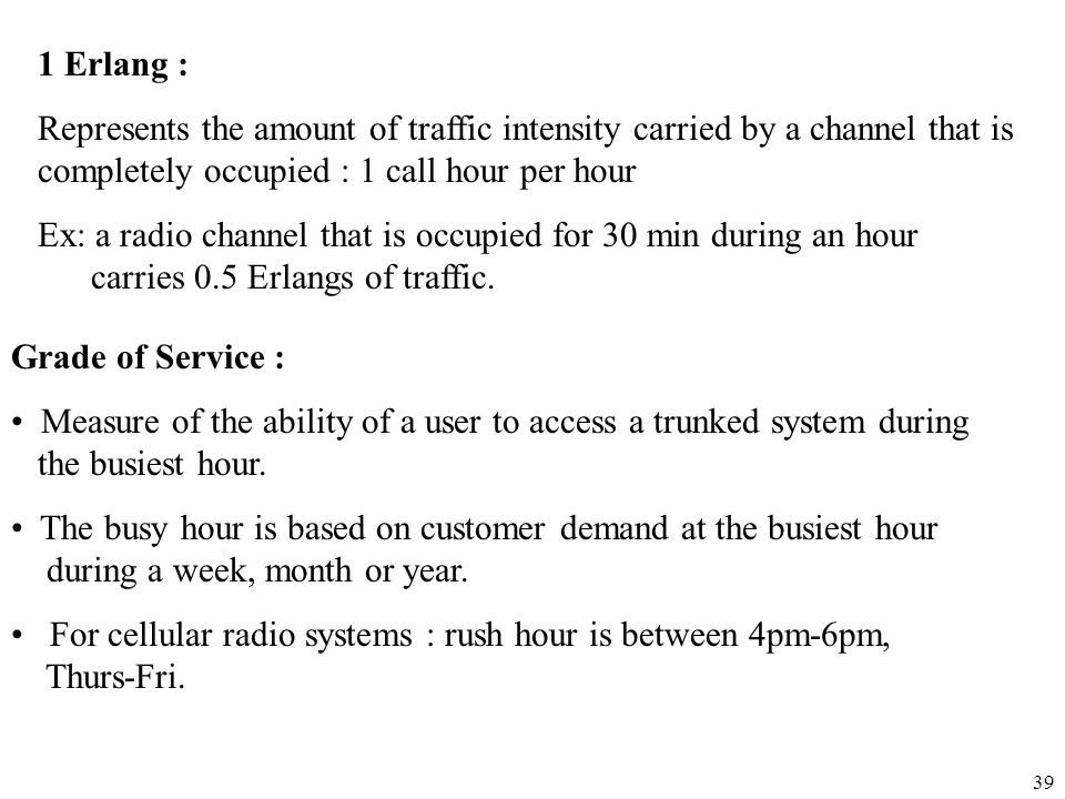 1 Erlang : Represents the amount of traffic intensity carried by a channel that is completely occupied : 1 call hour per hour.