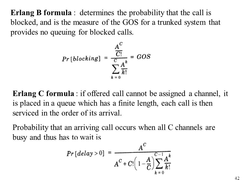 Erlang B formula : determines the probability that the call is blocked, and is the measure of the GOS for a trunked system that provides no queuing for blocked calls.