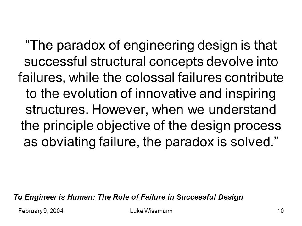 The paradox of engineering design is that successful structural concepts devolve into failures, while the colossal failures contribute to the evolution of innovative and inspiring structures. However, when we understand the principle objective of the design process as obviating failure, the paradox is solved.