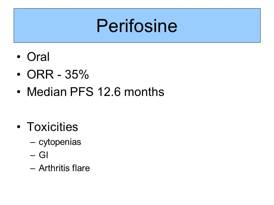 Perifosine Oral ORR - 35% Median PFS 12.6 months Toxicities cytopenias
