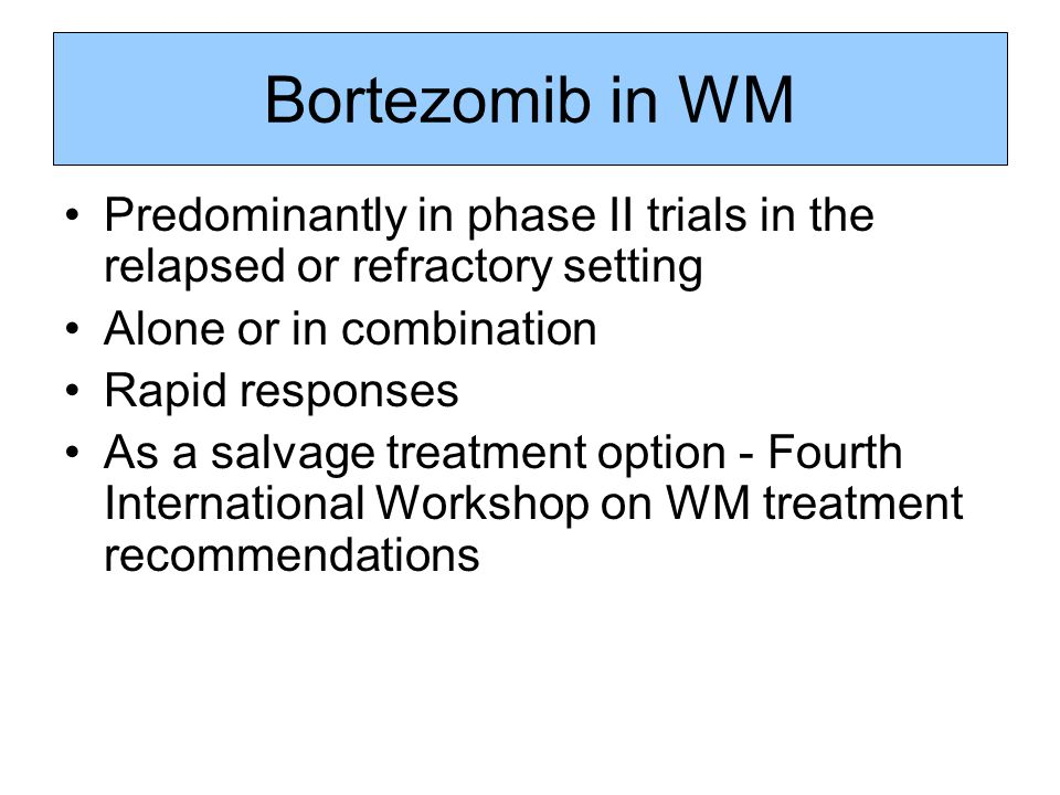Bortezomib in WM Predominantly in phase II trials in the relapsed or refractory setting. Alone or in combination.