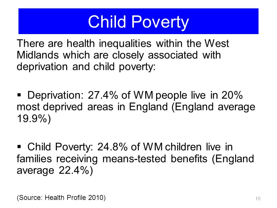 Child Poverty There are health inequalities within the West Midlands which are closely associated with deprivation and child poverty:
