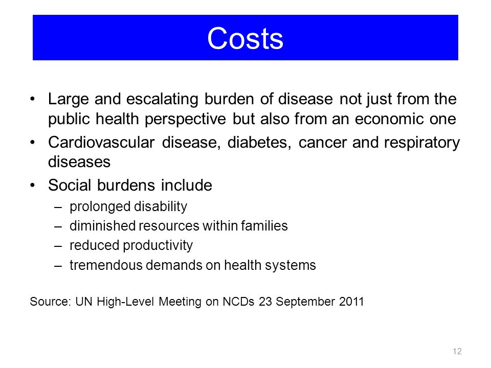 Costs Large and escalating burden of disease not just from the public health perspective but also from an economic one.