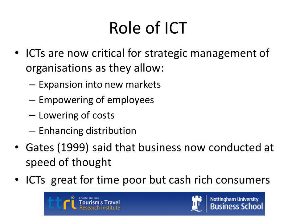 Role of ICT ICTs are now critical for strategic management of organisations as they allow: Expansion into new markets.
