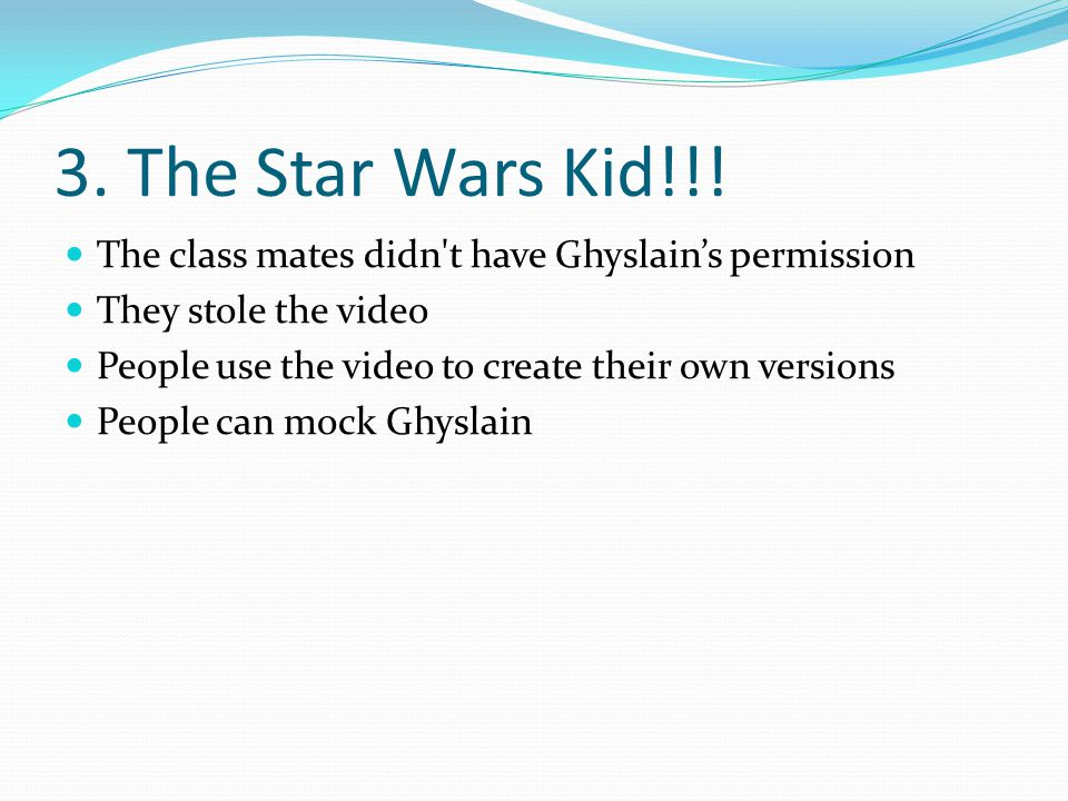 3. The Star Wars Kid!!! The class mates didn t have Ghyslain's permission. They stole the video. People use the video to create their own versions.
