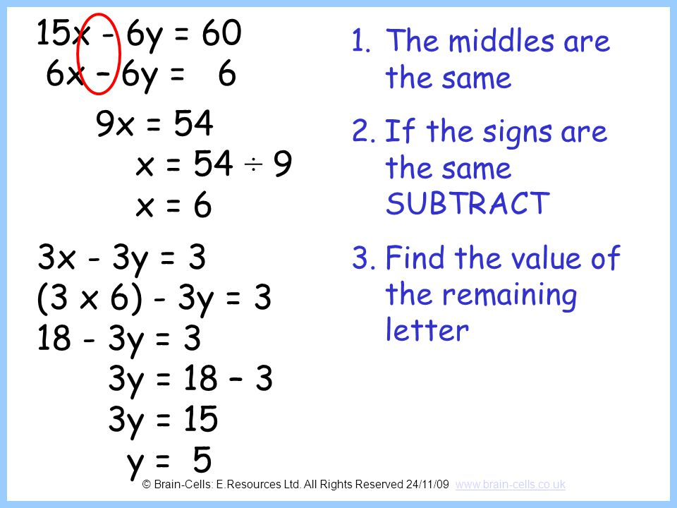 15x - 6y = 60 6x – 6y = 6. The middles are the same. If the signs are the same SUBTRACT. Find the value of the remaining letter.