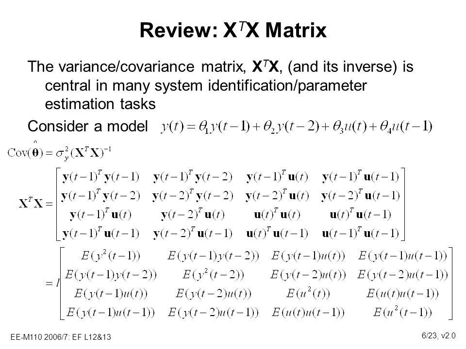 Review: XTX Matrix The variance/covariance matrix, XTX, (and its inverse) is central in many system identification/parameter estimation tasks.