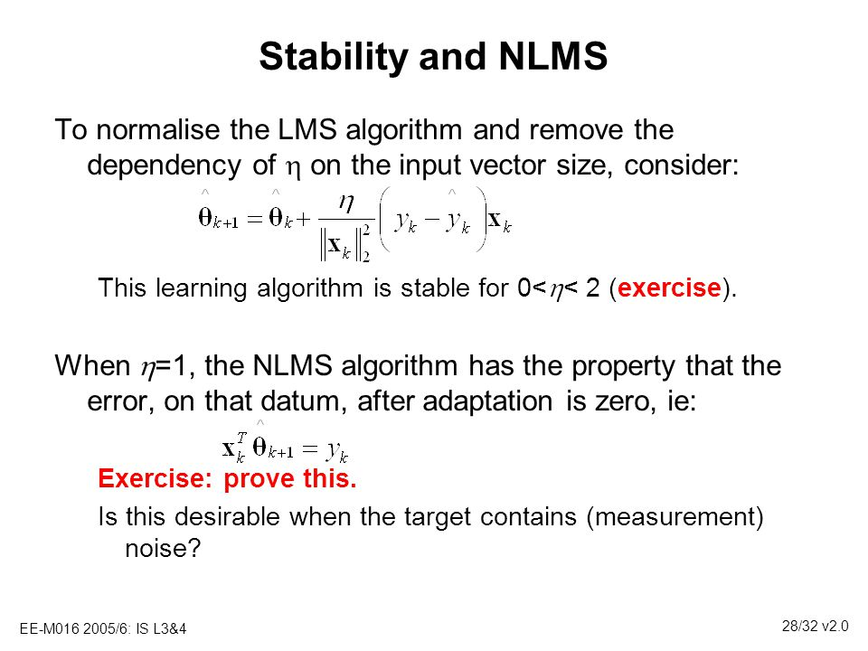 Stability and NLMS To normalise the LMS algorithm and remove the dependency of h on the input vector size, consider: