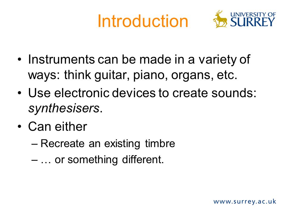 Introduction Instruments can be made in a variety of ways: think guitar, piano, organs, etc. Use electronic devices to create sounds: synthesisers.