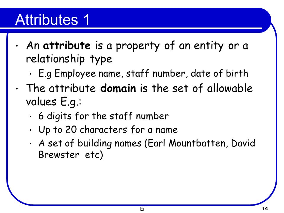 Attributes 1 An attribute is a property of an entity or a relationship type. E.g Employee name, staff number, date of birth.