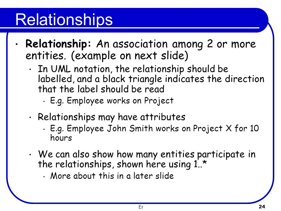 Relationships Relationship: An association among 2 or more entities. (example on next slide)