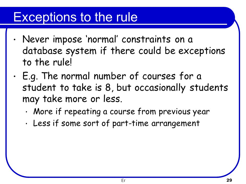 Exceptions to the rule Never impose 'normal' constraints on a database system if there could be exceptions to the rule!