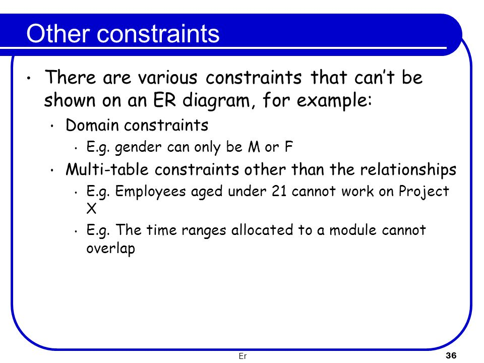 Other constraints There are various constraints that can't be shown on an ER diagram, for example: Domain constraints.