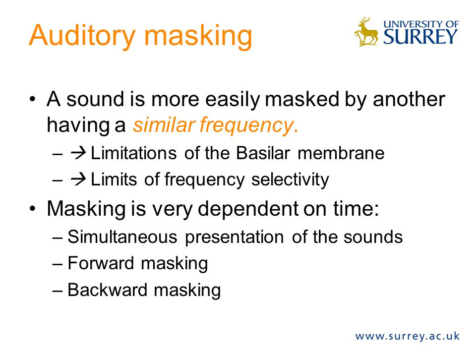Auditory masking A sound is more easily masked by another having a similar frequency.  Limitations of the Basilar membrane.