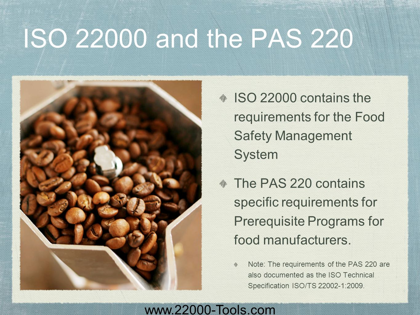 ISO 22000 and the PAS 220 ISO 22000 contains the requirements for the Food Safety Management System.