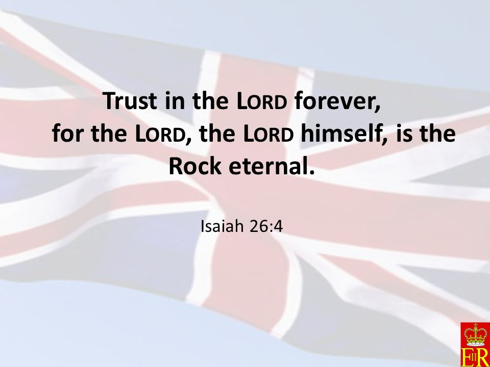 Trust in the Lord forever, for the Lord, the Lord himself, is the Rock eternal. Isaiah 26:4