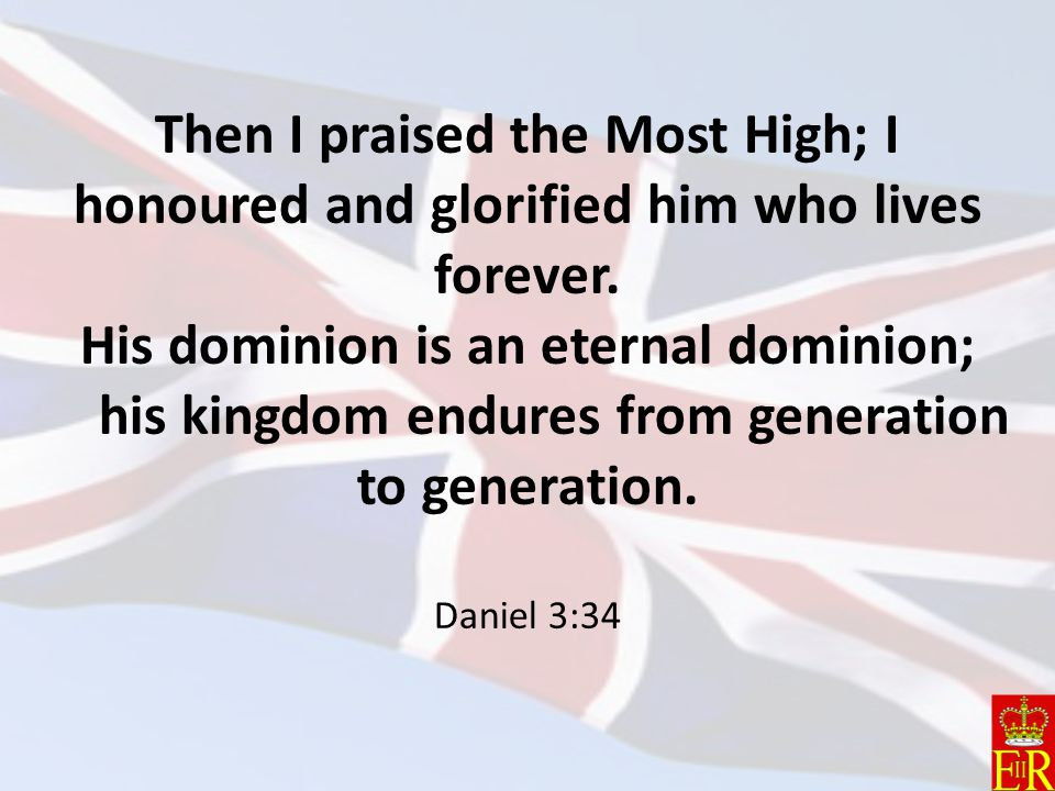 Then I praised the Most High; I honoured and glorified him who lives forever.