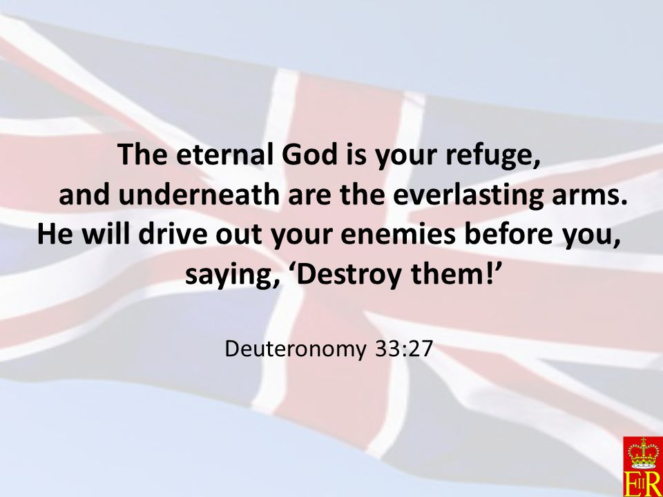 The eternal God is your refuge, and underneath are the everlasting arms.