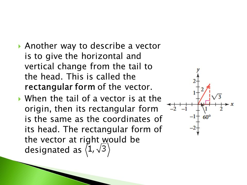 Another way to describe a vector is to give the horizontal and vertical change from the tail to the head. This is called the rectangular form of the vector.