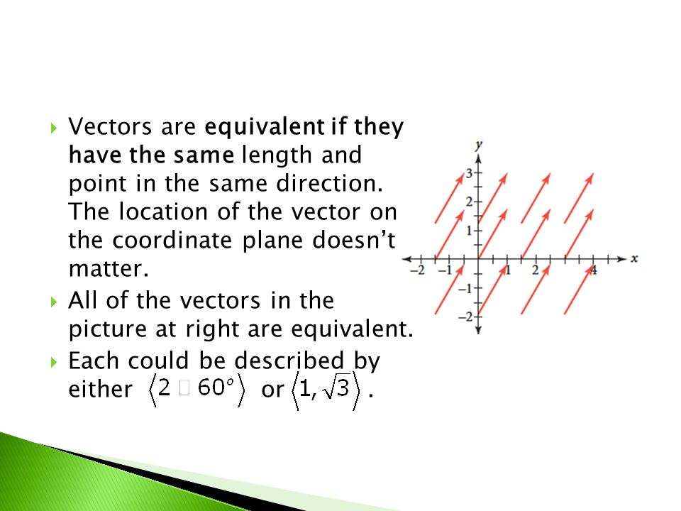 Vectors are equivalent if they have the same length and point in the same direction. The location of the vector on the coordinate plane doesn't matter.