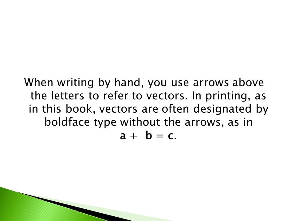 When writing by hand, you use arrows above the letters to refer to vectors.