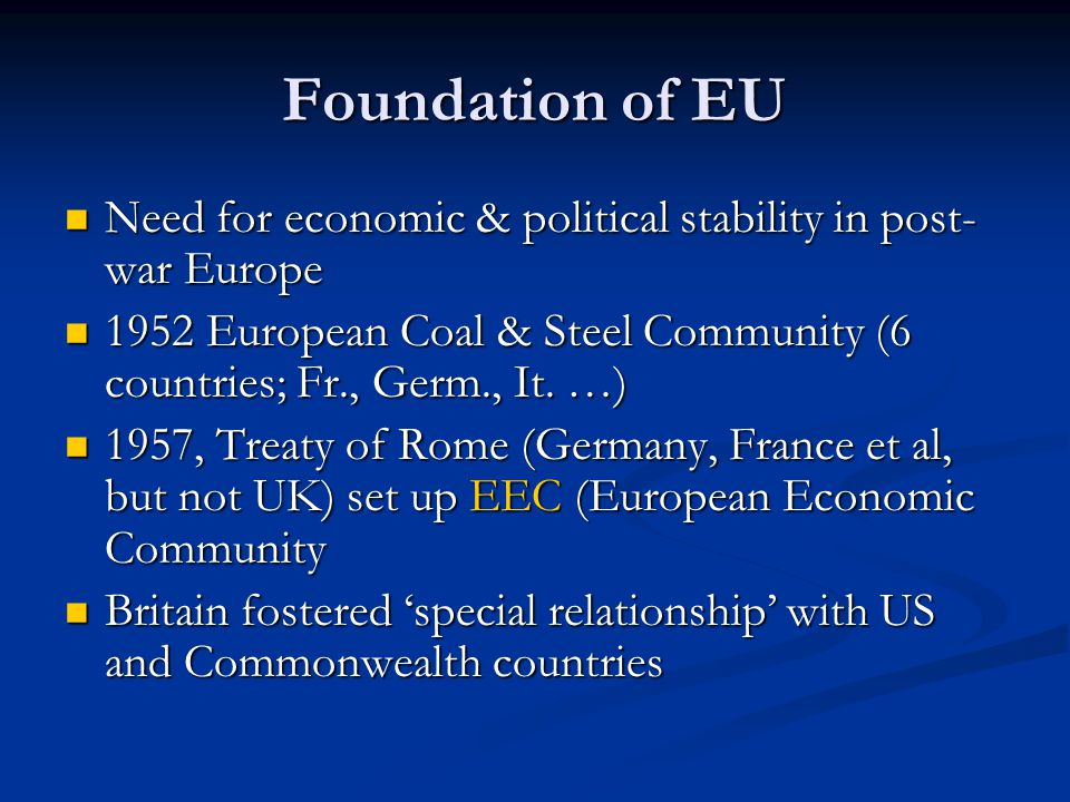 Foundation of EU Need for economic & political stability in post-war Europe. 1952 European Coal & Steel Community (6 countries; Fr., Germ., It. …)