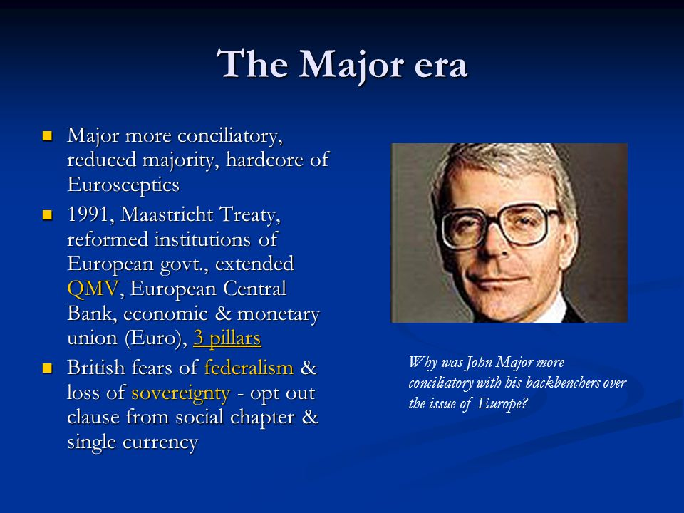 The Major era Major more conciliatory, reduced majority, hardcore of Eurosceptics.